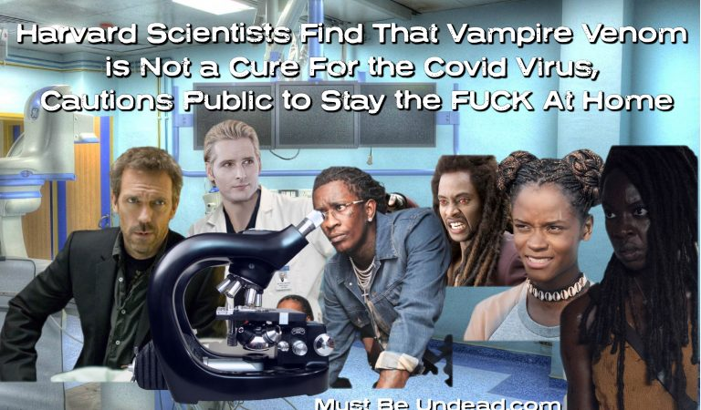 Harvard Scientists Find That Vampire Venom is Not a Cure For the Covid Virus, Cautions Public to Stay the FUCK At Home